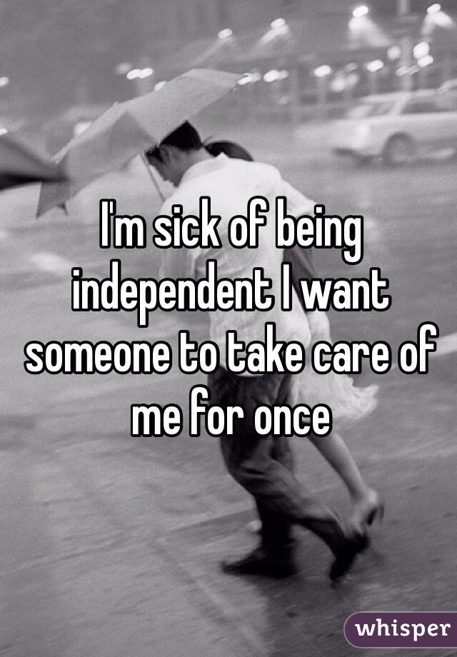 I'm sick of being independent I want someone to take care of me for once