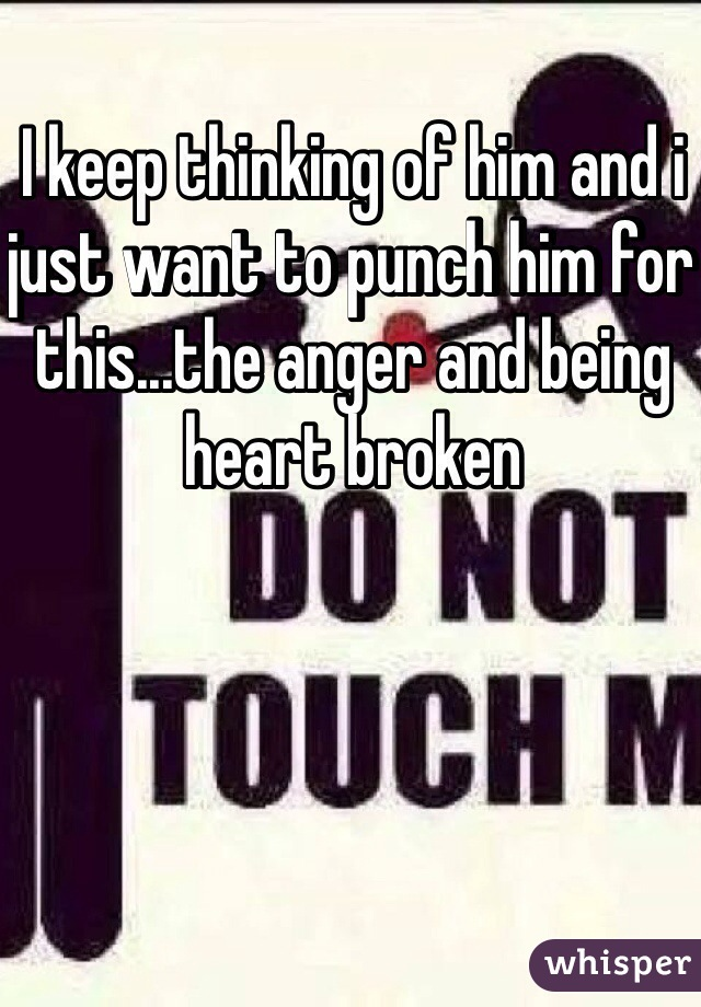 I keep thinking of him and i just want to punch him for this...the anger and being heart broken