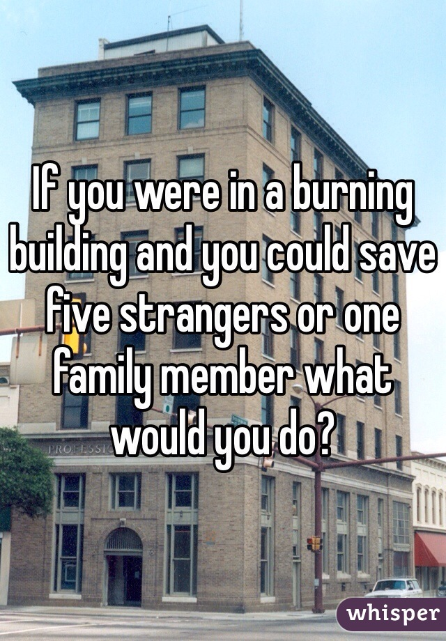 If you were in a burning building and you could save five strangers or one family member what would you do?