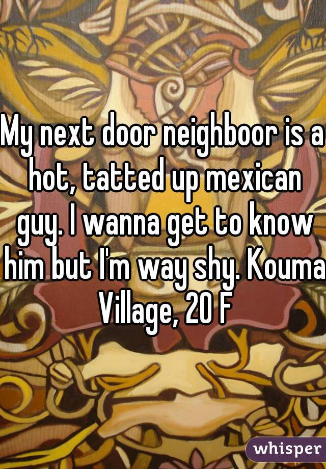 My next door neighboor is a hot, tatted up mexican guy. I wanna get to know him but I'm way shy. Kouma Village, 20 F