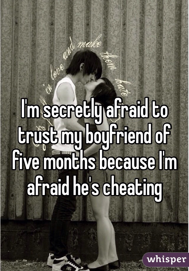 I'm secretly afraid to trust my boyfriend of five months because I'm afraid he's cheating