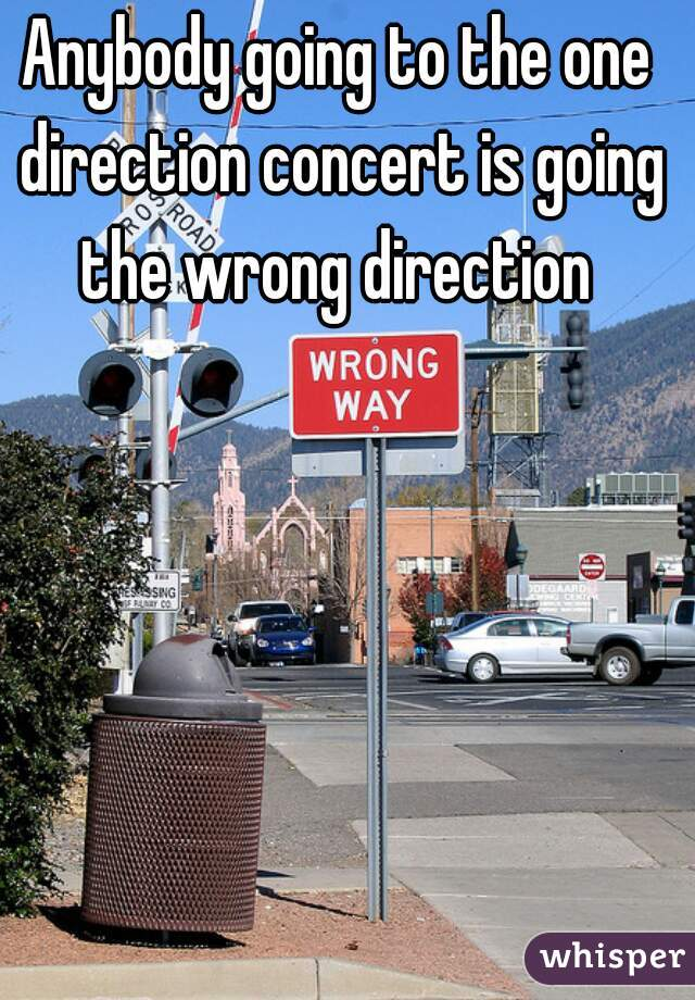 Anybody going to the one direction concert is going the wrong direction