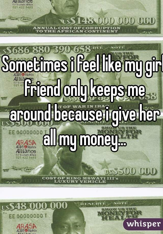 Sometimes i feel like my girl friend only keeps me around because i give her all my money...