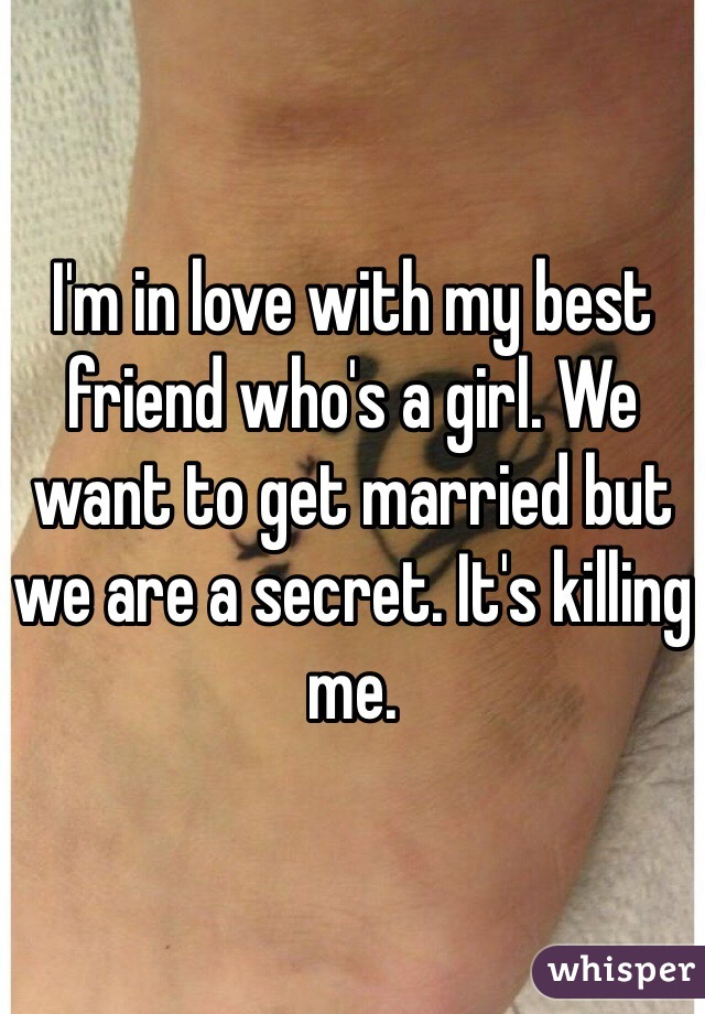 I'm in love with my best friend who's a girl. We want to get married but we are a secret. It's killing me.
