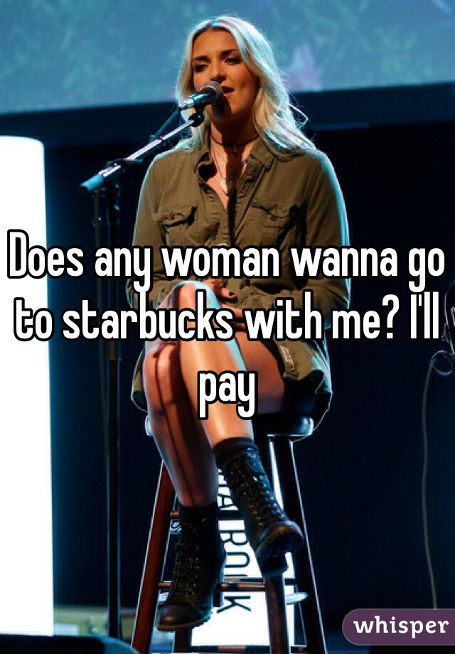 Does any woman wanna go to starbucks with me? I'll pay