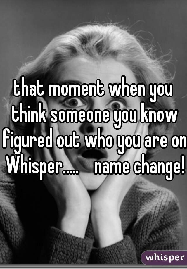 that moment when you think someone you know figured out who you are on Whisper.....    name change!