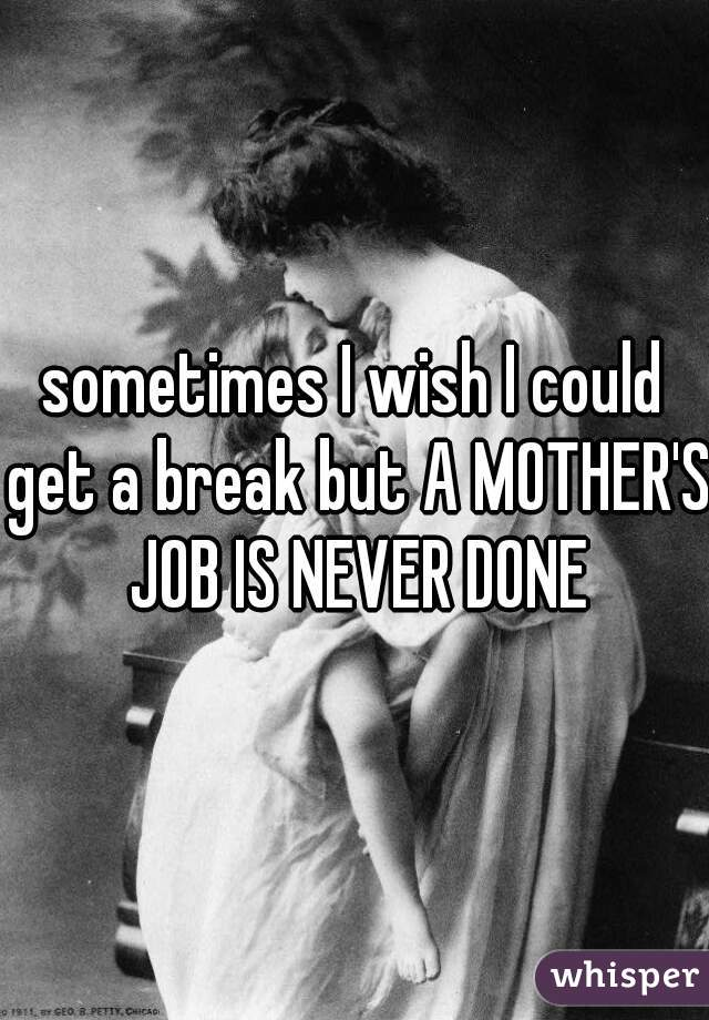 sometimes I wish I could get a break but A MOTHER'S JOB IS NEVER DONE
