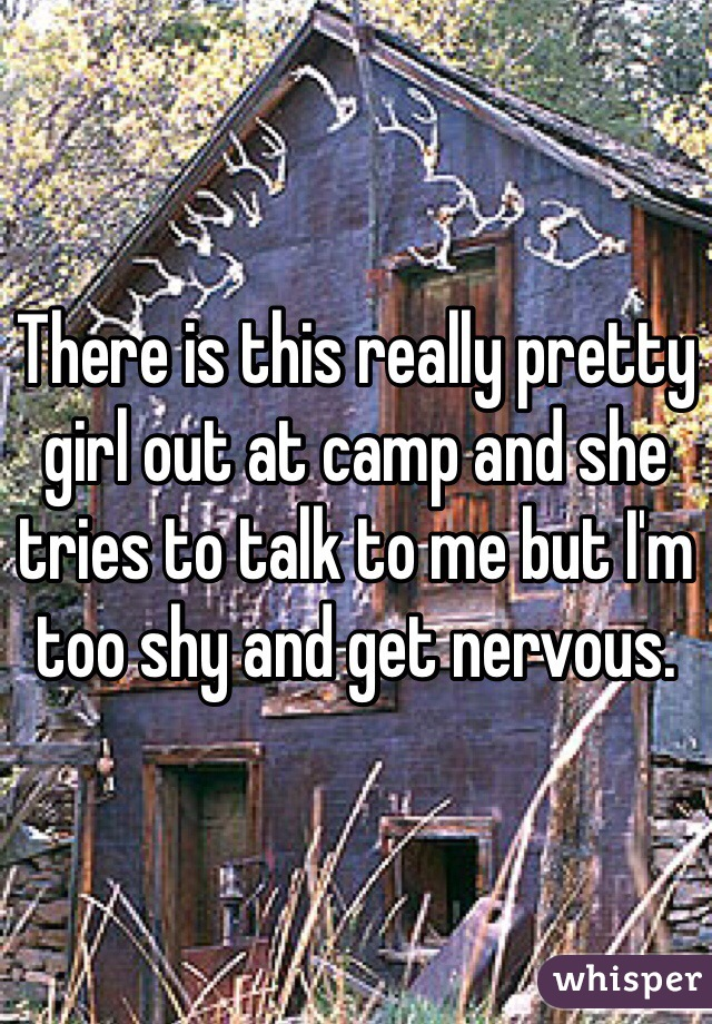 There is this really pretty girl out at camp and she tries to talk to me but I'm too shy and get nervous.