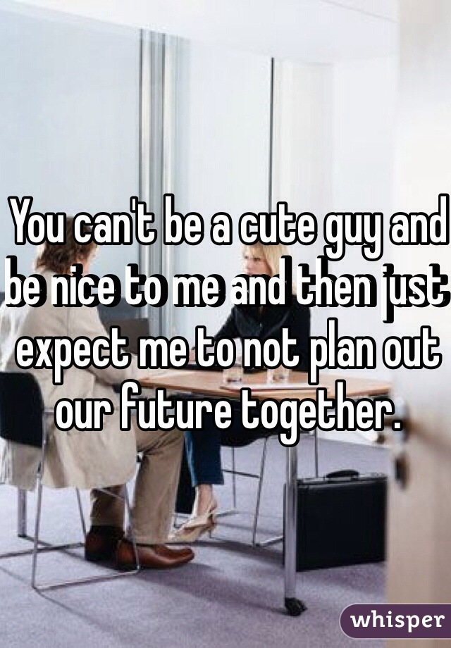 You can't be a cute guy and be nice to me and then just expect me to not plan out our future together.