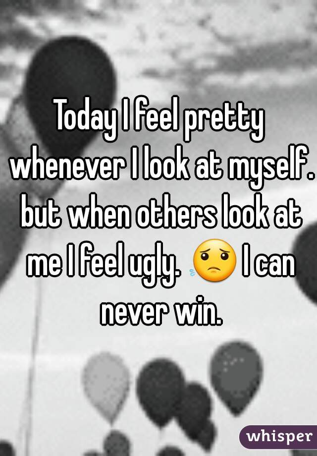 Today I feel pretty whenever I look at myself. but when others look at me I feel ugly. 😟 I can never win.