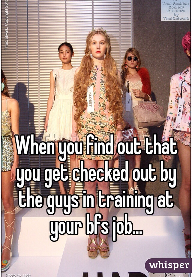 When you find out that you get checked out by the guys in training at your bfs job...