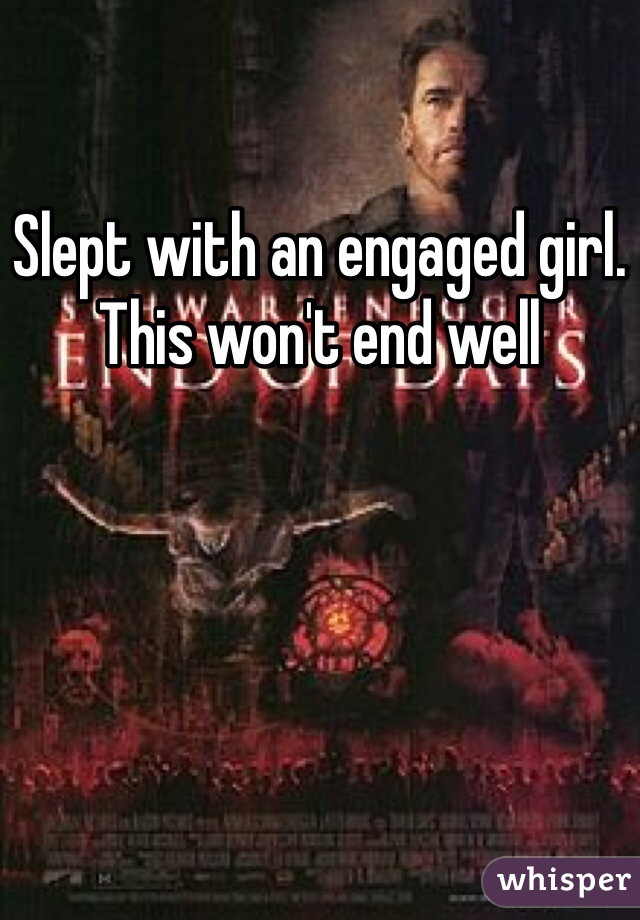 Slept with an engaged girl. This won't end well