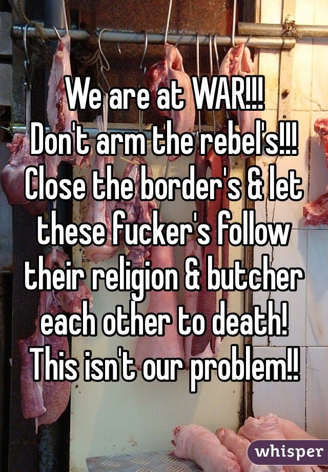 We are at WAR!!!  Don't arm the rebel's!!! Close the border's & let these fucker's follow their religion & butcher each other to death! This isn't our problem!!