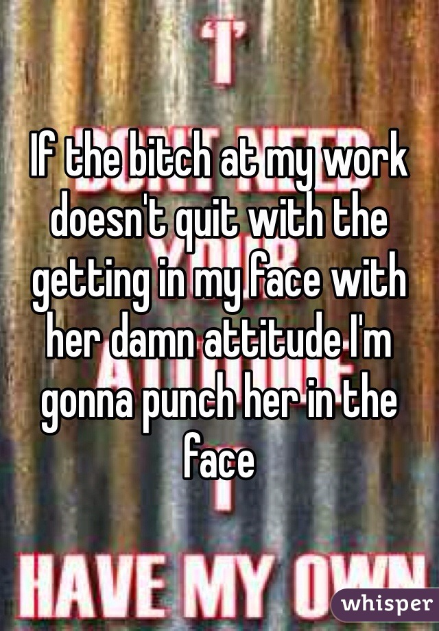 If the bitch at my work doesn't quit with the getting in my face with her damn attitude I'm gonna punch her in the face