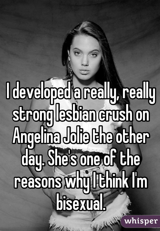 I developed a really, really strong lesbian crush on Angelina Jolie the other day. She's one of the reasons why I think I'm bisexual.