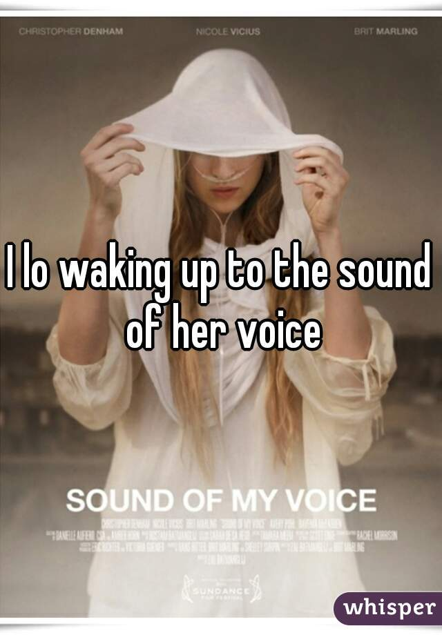 I lo waking up to the sound of her voice