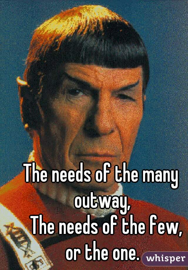 The needs of the many outway,    The needs of the few,     or the one.