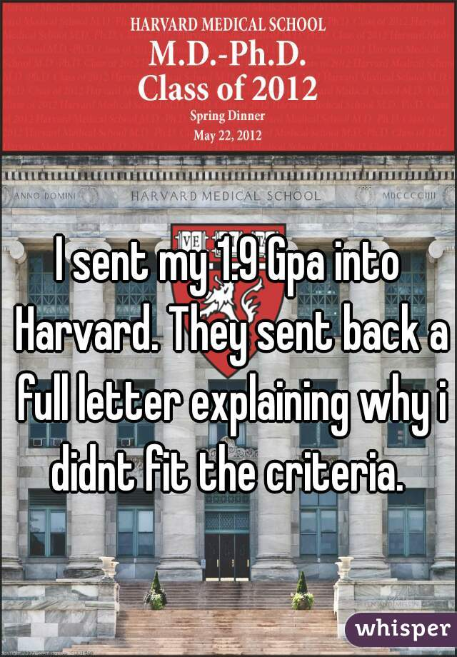 I sent my 1.9 Gpa into Harvard. They sent back a full letter explaining why i didnt fit the criteria.