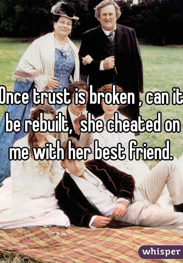 Once trust is broken , can it be rebuilt,  she cheated on me with her best friend.