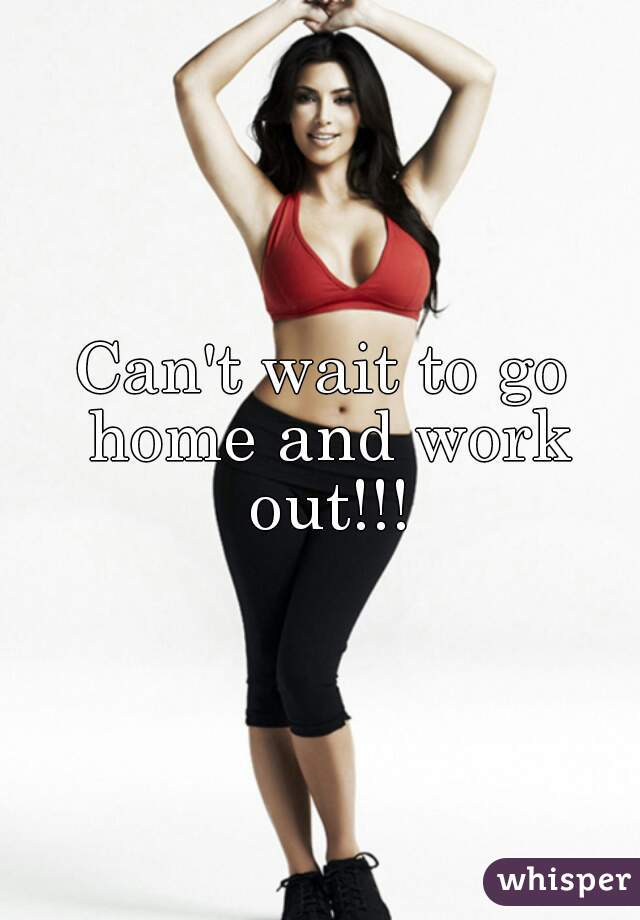 Can't wait to go home and work out!!!