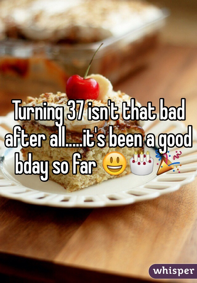 Turning 37 isn't that bad after all.....it's been a good bday so far 😃🎂🎉