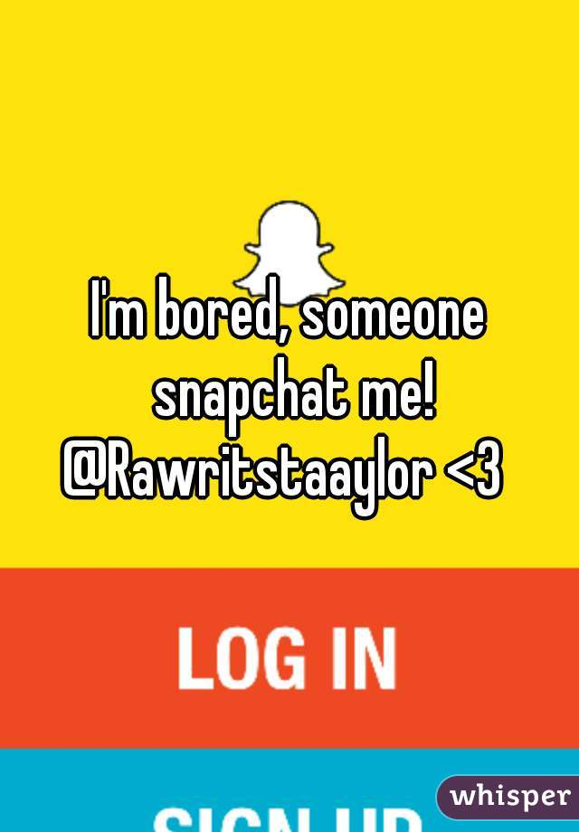 I'm bored, someone snapchat me! @Rawritstaaylor <3