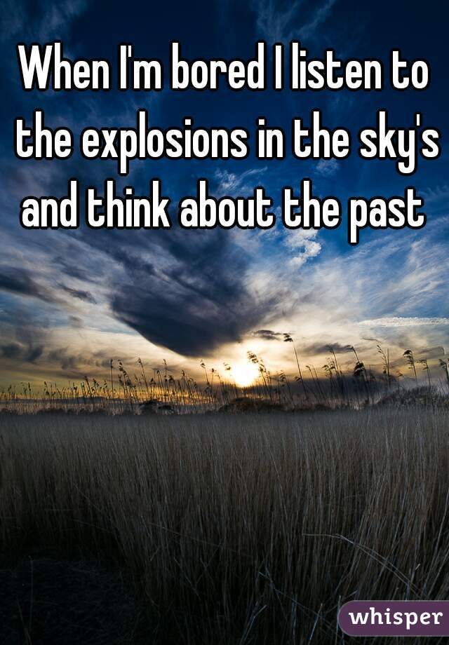 When I'm bored I listen to the explosions in the sky's and think about the past