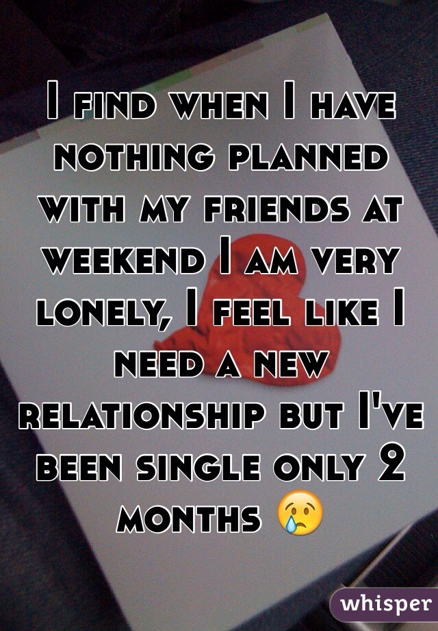 I find when I have nothing planned with my friends at weekend I am very lonely, I feel like I need a new relationship but I've been single only 2 months 😢