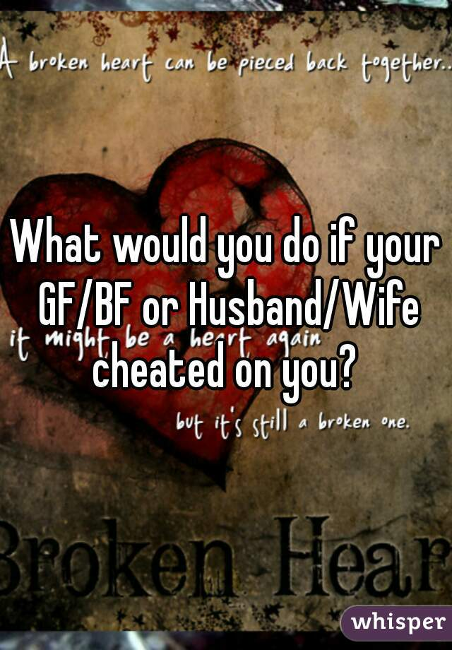 What would you do if your GF/BF or Husband/Wife cheated on you?