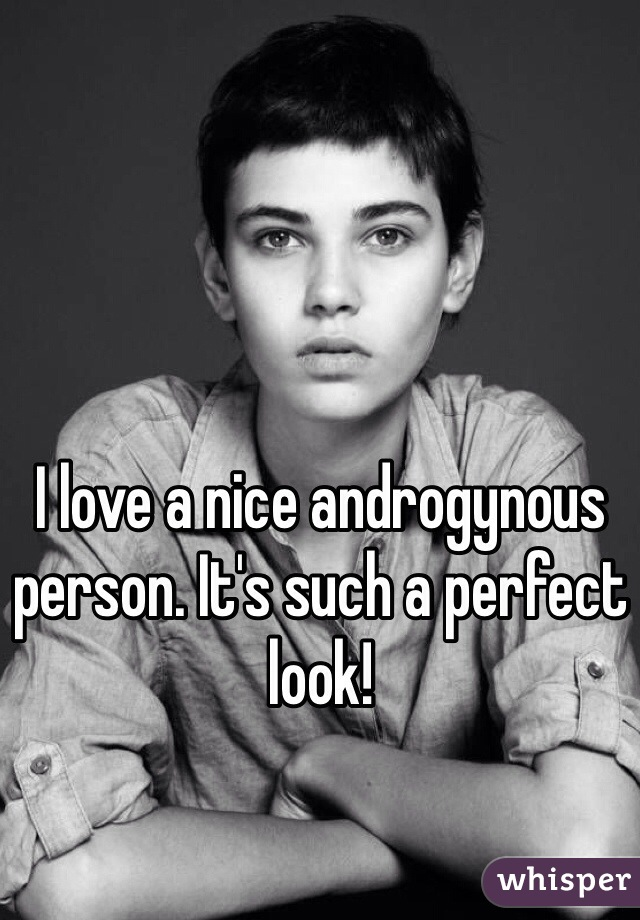 I love a nice androgynous person. It's such a perfect look!