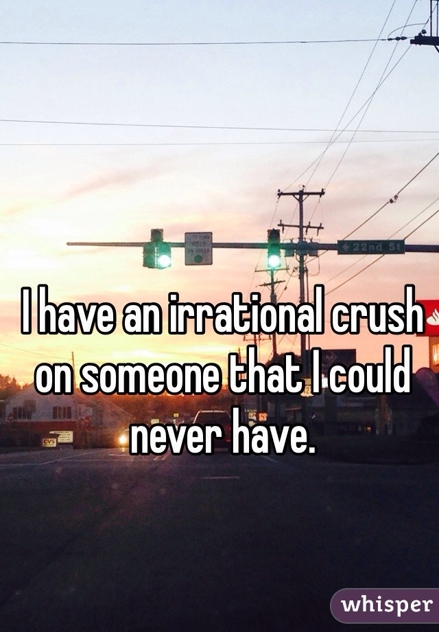 I have an irrational crush on someone that I could never have.