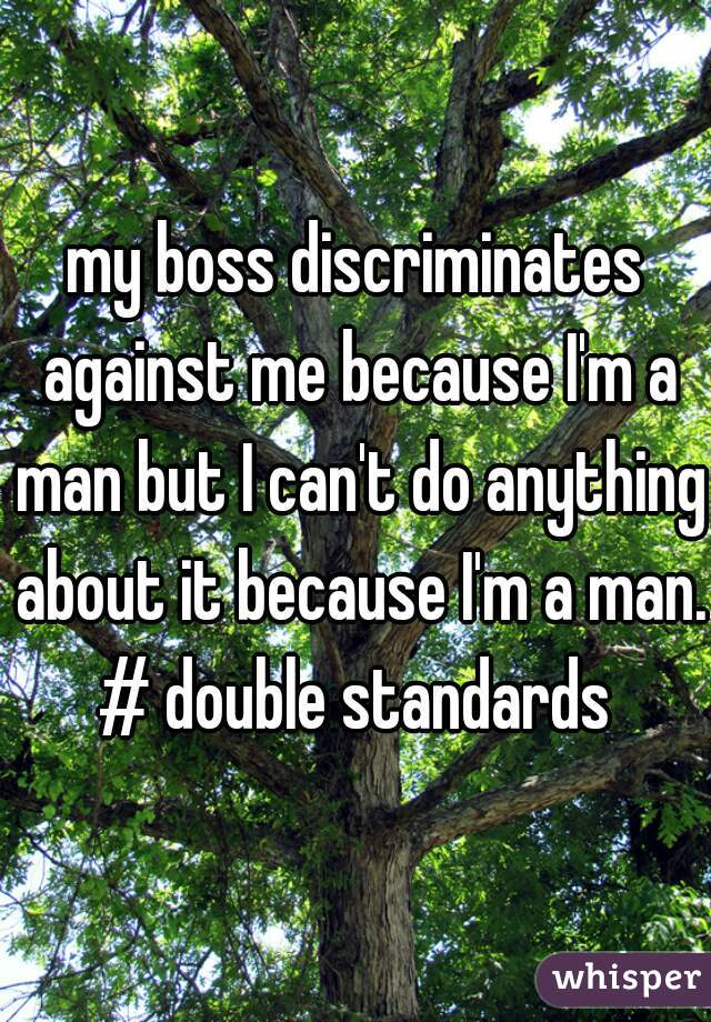 my boss discriminates against me because I'm a man but I can't do anything about it because I'm a man. # double standards