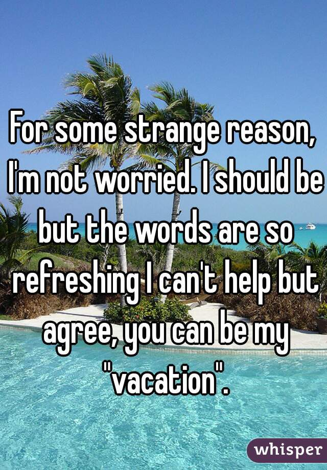 "For some strange reason, I'm not worried. I should be but the words are so refreshing I can't help but agree, you can be my ""vacation""."