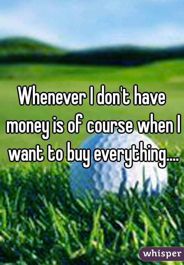 Whenever I don't have money is of course when I want to buy everything....