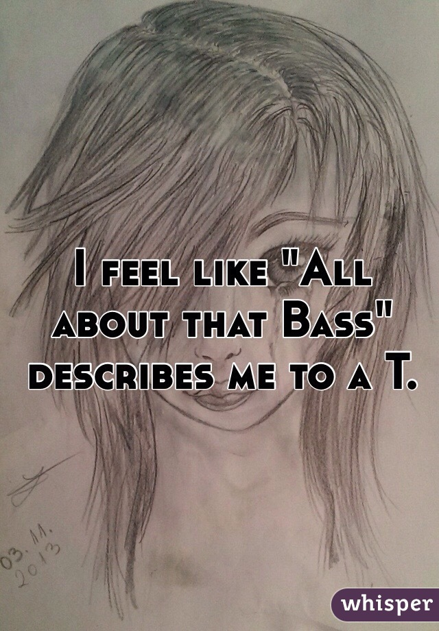 """I feel like """"All about that Bass"""" describes me to a T."""