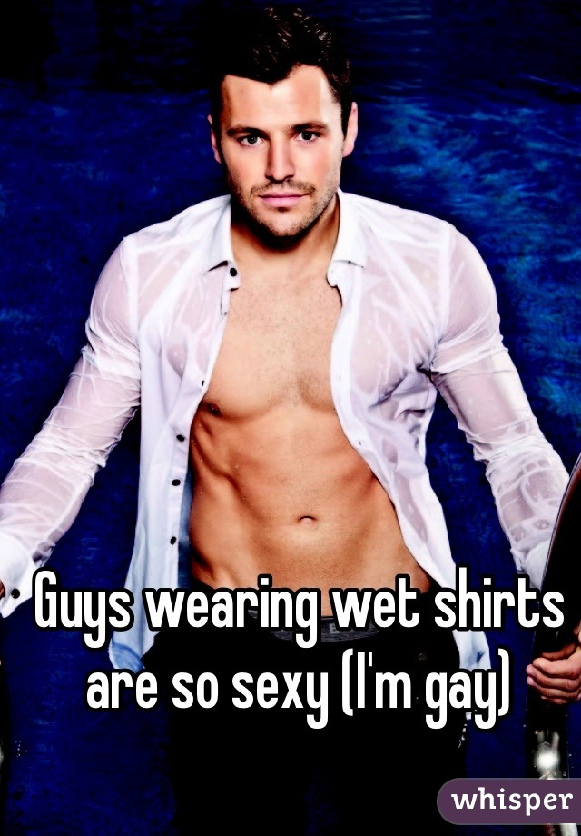 Guys wearing wet shirts are so sexy (I'm gay)