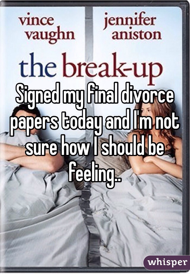 Signed my final divorce papers today and I'm not sure how I should be feeling..