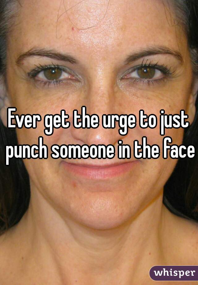 Ever get the urge to just punch someone in the face?