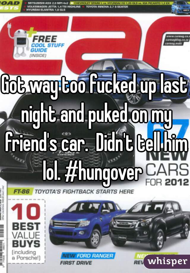 Got way too fucked up last night and puked on my friend's car.  Didn't tell him lol. #hungover