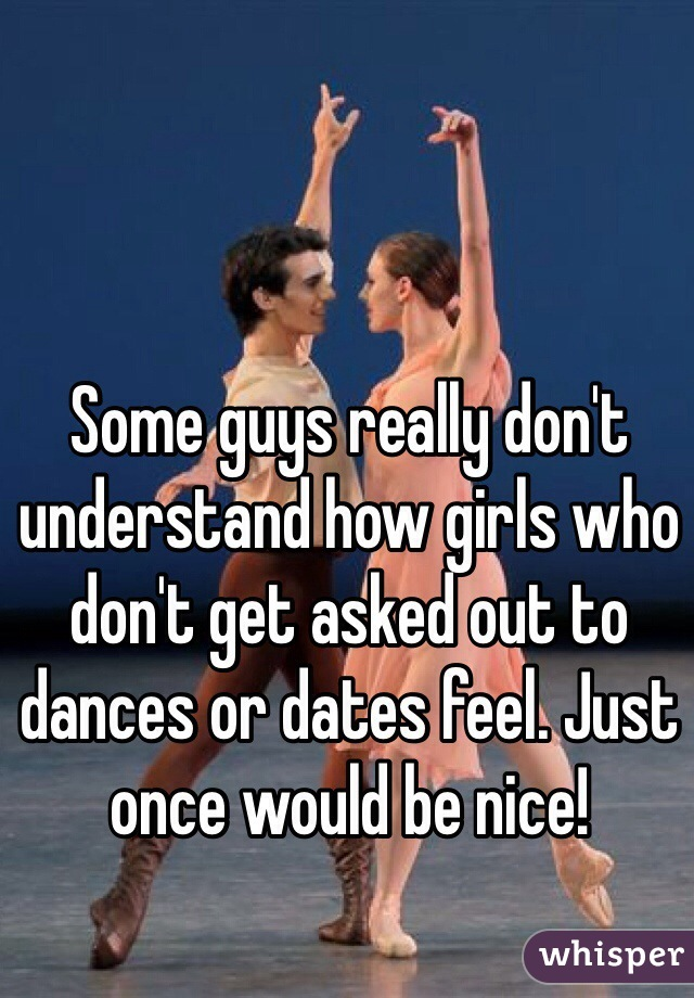 Some guys really don't understand how girls who don't get asked out to dances or dates feel. Just once would be nice!