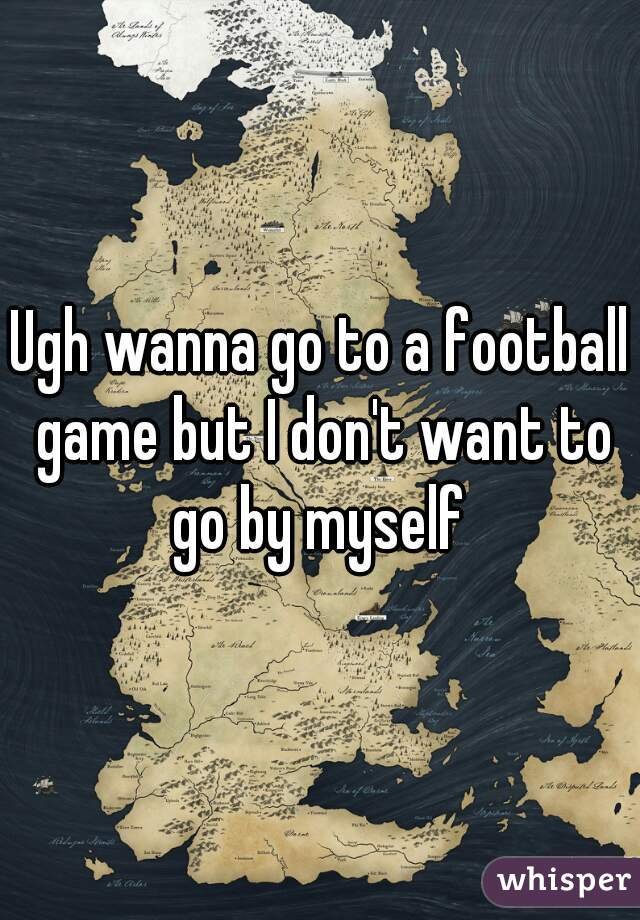 Ugh wanna go to a football game but I don't want to go by myself