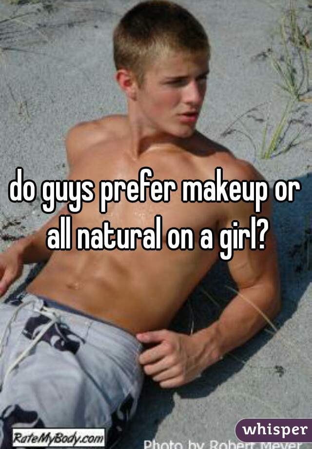 do guys prefer makeup or all natural on a girl?