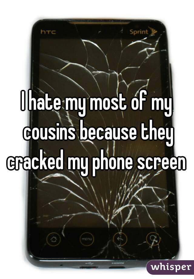 I hate my most of my cousins because they cracked my phone screen