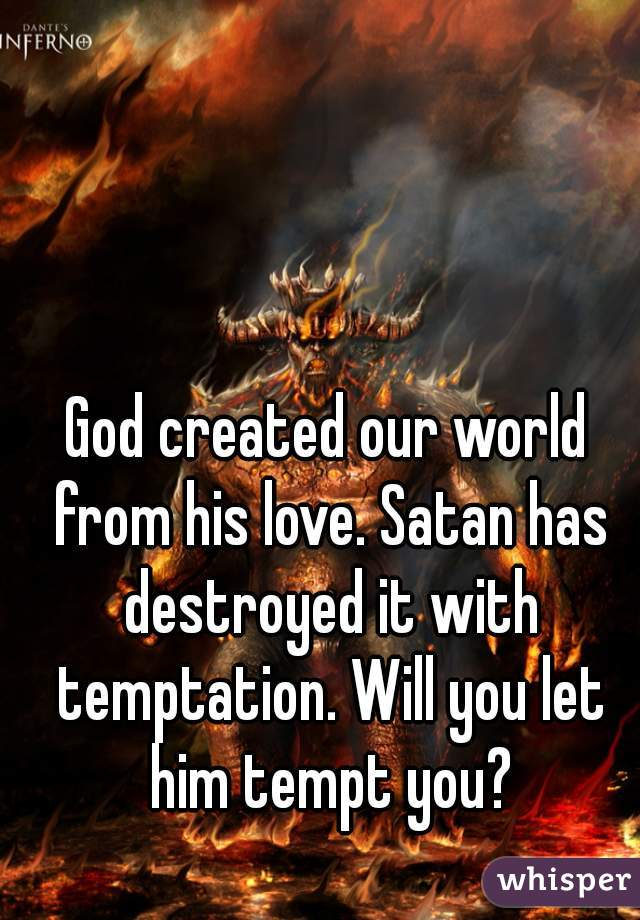 God created our world from his love. Satan has destroyed it with temptation. Will you let him tempt you?