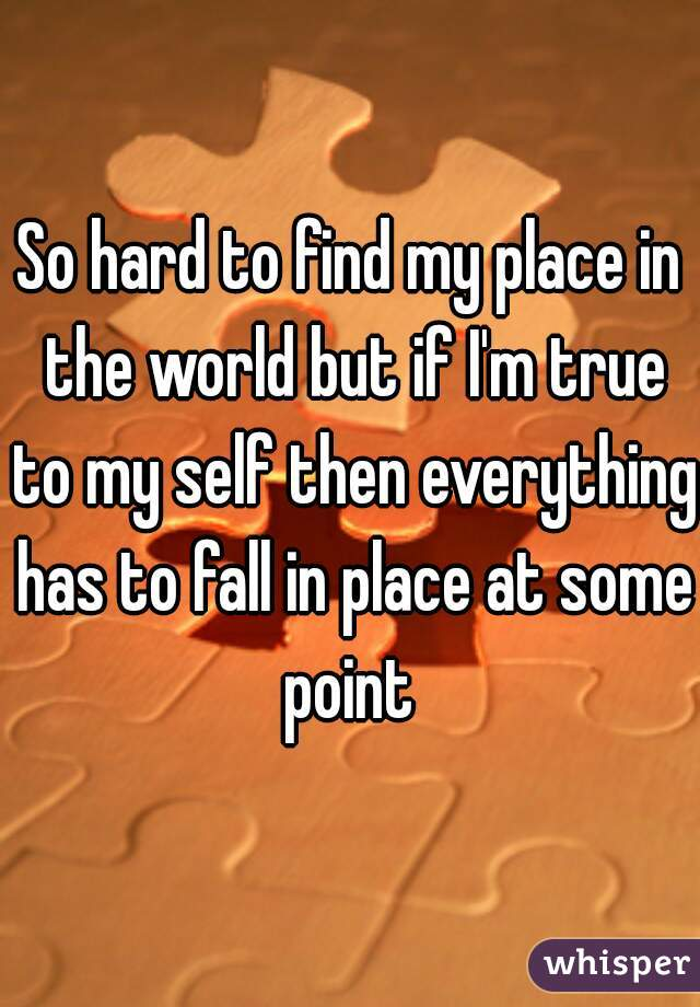 So hard to find my place in the world but if I'm true to my self then everything has to fall in place at some point