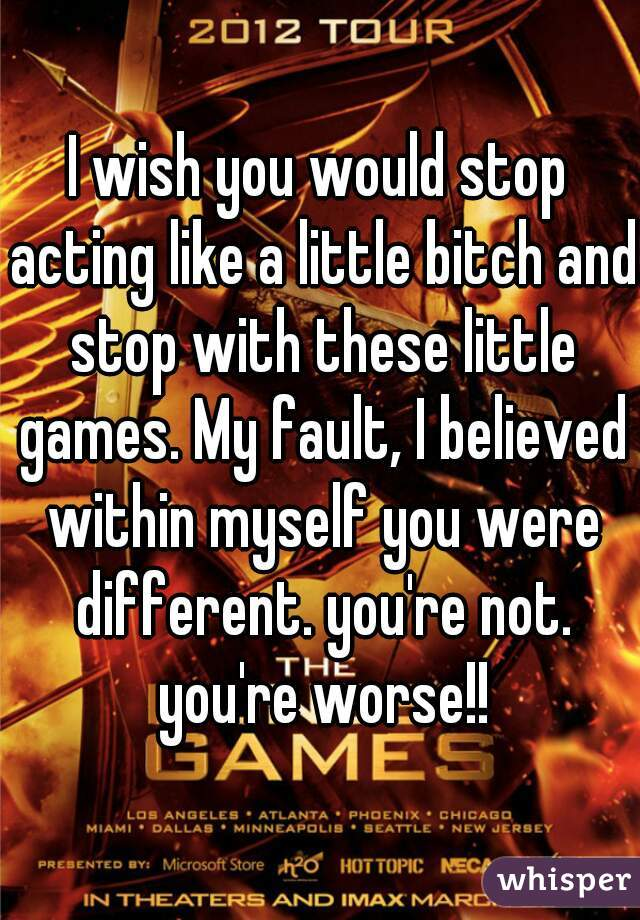 I wish you would stop acting like a little bitch and stop with these little games. My fault, I believed within myself you were different. you're not. you're worse!!