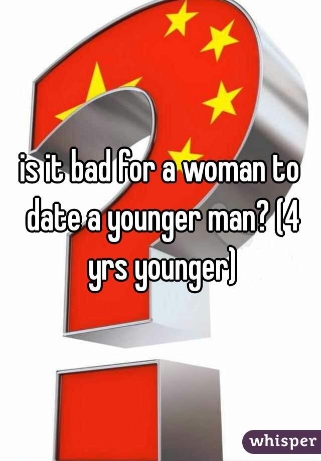 is it bad for a woman to date a younger man? (4 yrs younger)
