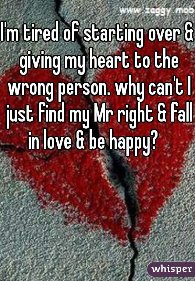 I'm tired of starting over & giving my heart to the wrong person. why can't I just find my Mr right & fall in love & be happy?