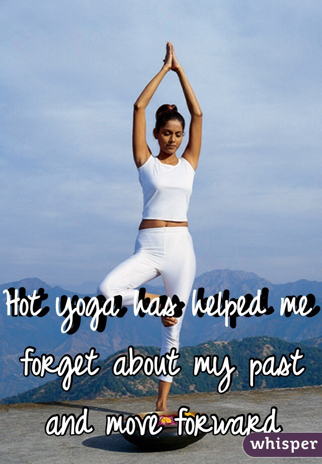 Hot yoga has helped me forget about my past and move forward