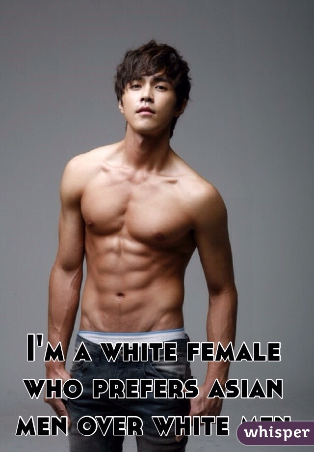 I'm a white female who prefers asian men over white men